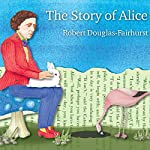 The Story of Alice: Lewis Carroll and the Secret History of Wonderland | Robert Douglas-Fairhurst