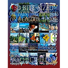 30 Bite-Sized Oil Painting Projects on 6 Colour Themes via Three Books in One: Explore Alla Prima, Glazing, Impasto and More via Still Life, Landscapes, Skies, Animals and More