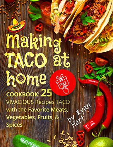 Making Taco at home. Cookbook: 25  vivacious recipes taco with the favorite meats, vegetables, fruits, and spices. by Ryan Hart