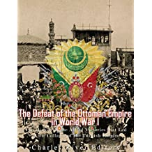 The Defeat of the Ottoman Empire in World War I: The History of the Allied Victories that Led to the Collapse of the Turkish Empire