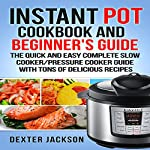 Instant Pot Cookbook and Beginner's Guide: The Quick and Easy Complete Slow Cooker/Pressure Cooker Guide with Tons of Delicious Recipes | Dexter Jackson
