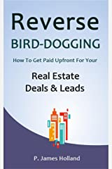 Reverse Bird Dogging System: How to get paid upfront for your Real Estate deals and leads Kindle Edition