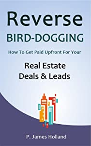 Reverse Bird Dogging System: How to get paid upfront for your Real Estate deals and leads