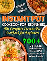 700+ INSTANT POT COOKBOOK FOR BEGINNERS: Quick, Easy and Delicious Instant Pot Recipes for Your Whole Family: The Complete Instant Pot Cookbook for Beginners