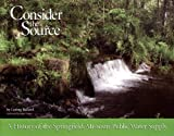 Consider the Source : A History of the Springfield, Missouri Public Water Supply, Bullard, Loring, 0975971204