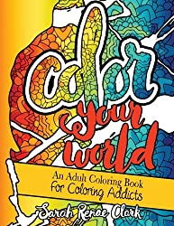 Color Your World: An Adult Coloring Book For Coloring Addicts: An Adult Coloring Book dedicated to all the colorholics and coloring enthusiasts - with ... to color that will make you smile and laugh
