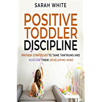 Positive Toddler Discipline: Proven Strategies to Tame Tantrums and Nurture Their Developing Mind