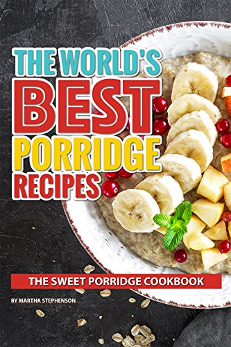 The World's Best Porridge Recipes: The Sweet Porridge Cookbook by [Stephenson, Martha]