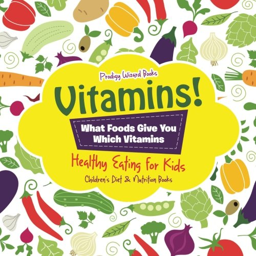Vitamins! - What Foods Give You Which Vitamins - Healthy Eating for Kids - Children's Diet & Nutrition Books