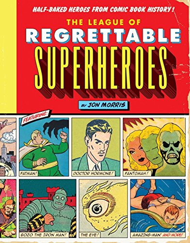 The League of Regrettable Superheroes: Half-Baked Heroes from Comic Book History -