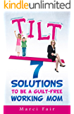 TILT - 7 Solutions To Be A Guilt-Free Working Mom (Mom's Choice Award Recipient)