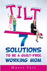 TILT - 7 Solutions To Be A Guilt-Free Working Mom (Mom's Choice Award Recipient) Kindle Edition