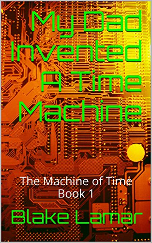My Dad Invented A Time Machine: The Machine of Time Book 1