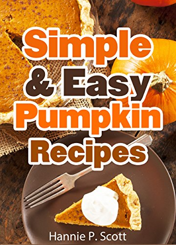 Simple & Easy Pumpkin Recipes (Delightful Fall/Autumn Recipes): Simple & Easy Pumpkin Recipe Cookbook (Quick and Easy Cooking (Halloween Cupcake Recipes Ideas)