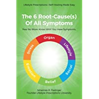 The 6 Root-Cause(s) of All Symptoms: Fear No More. Know Why You Have Symptoms with Lifestyle Prescriptions