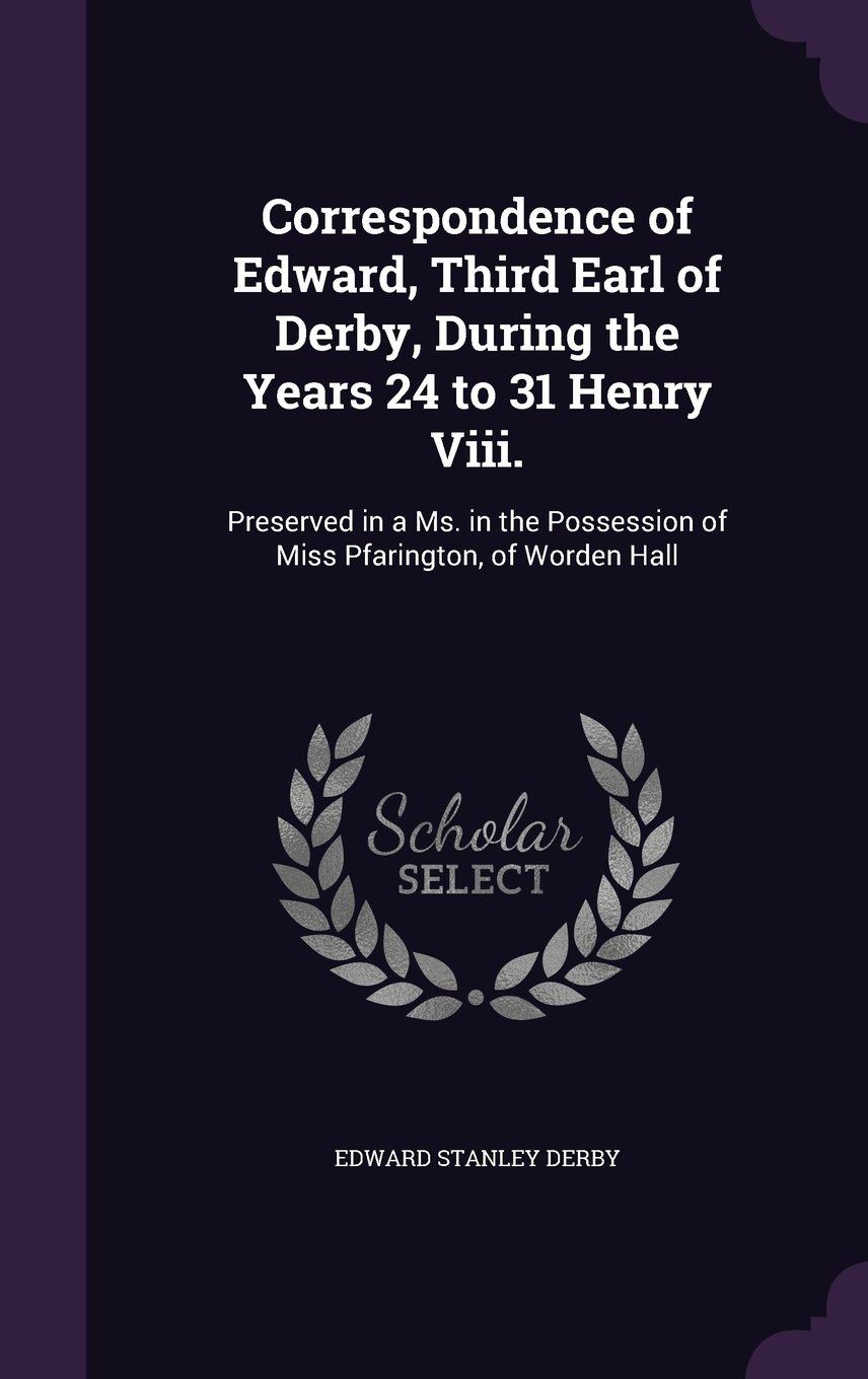 Correspondence of Edward, Third Earl of Derby, During the Years 24 to 31 Henry VIII.: Preserved in a Ms. in the Possession of Miss Pfarington, of Worden Hall ebook