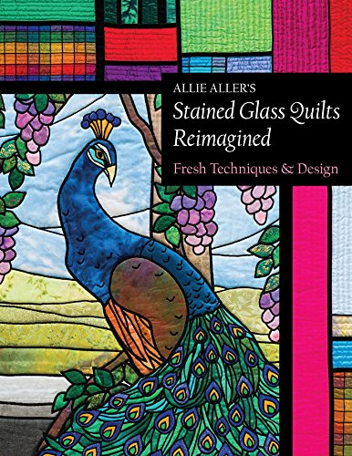 Allie Aller's Stained Glass Quilts Reimagined: Fresh Techniques & Design ()