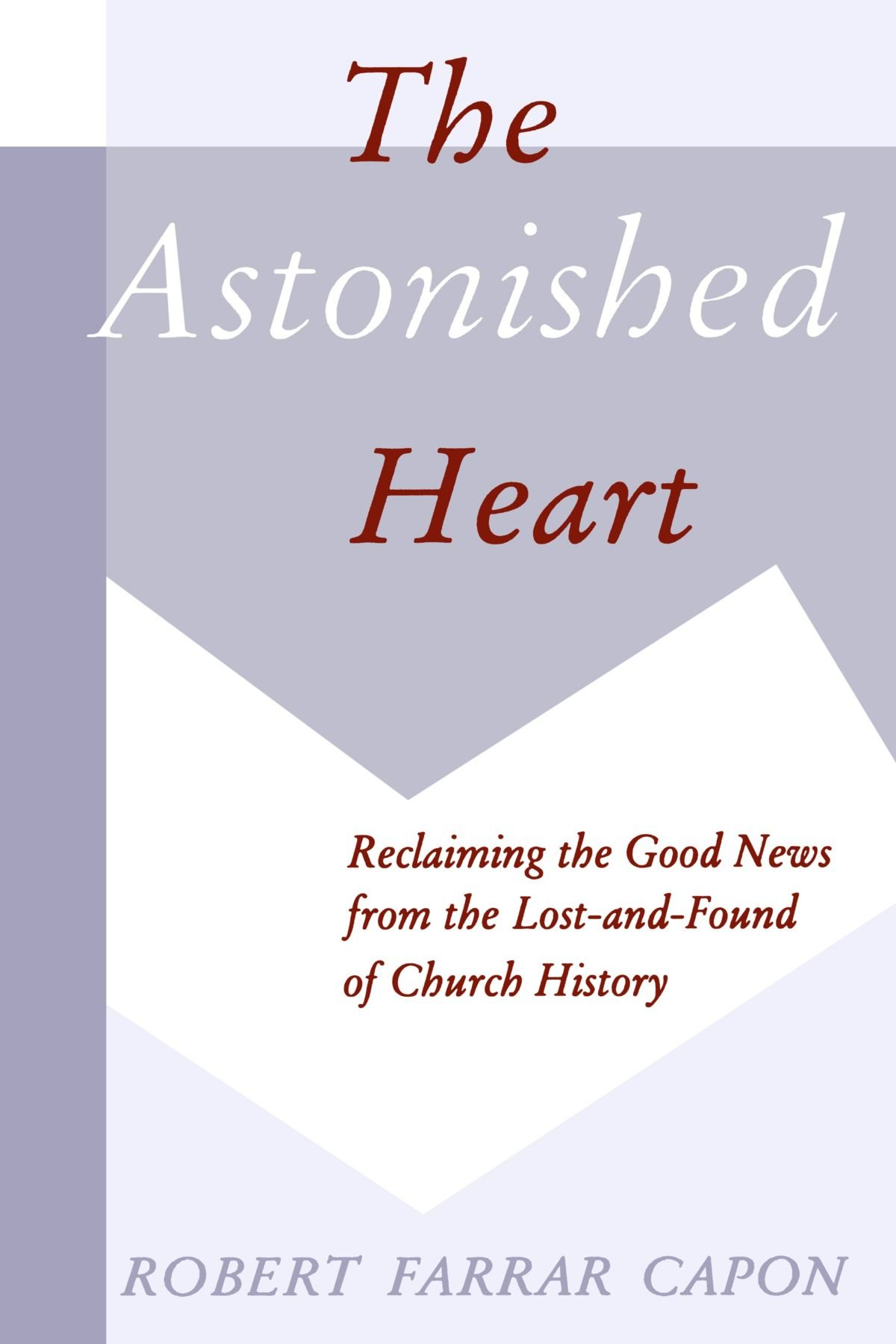 The Astonished Heart: Reclaiming the Good News from the Lost-and-Found of  Church History: Mr. Robert Farrar Capon: 9780802807915: Amazon.com: Books