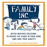 Family, Inc.: Office-Inspired Solutions to Reduce the Chaos in Your Home (and Save Your Sanity!)