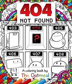 Image: 404 Not Found: A Coloring Book by The Oatmeal, by The Oatmeal (Author), Matthew Inman (Author). Publisher: Andrews McMeel Publishing; Clr Csm edition (October 4, 2016)