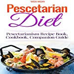 Pescetarian Diet: Pescetarianism Recipe Book, Cookbook, Companion Guide | Wade Migan
