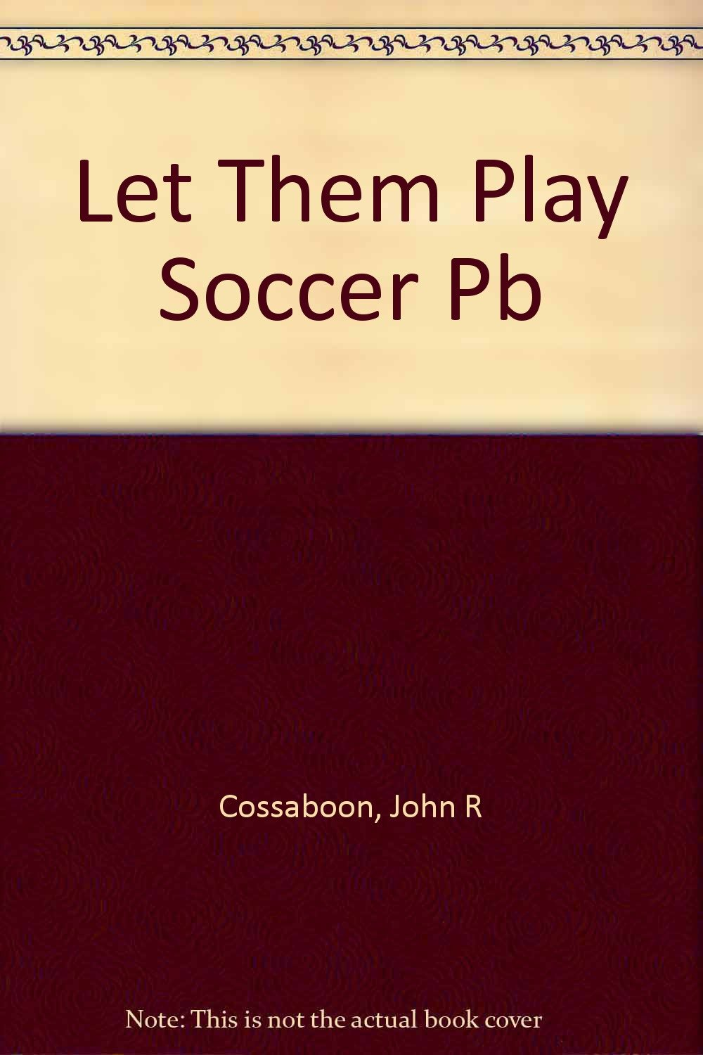Let Them Play!: A Guide to Youth Soccer