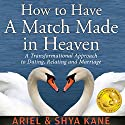 How to Have A Match Made in Heaven: A Transformational Approach to Dating, Relating, and Marriage Audiobook by  Ariel and Shya Kane Narrated by Ariel Kane
