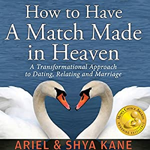 How to Have A Match Made in Heaven: A Transformational Approach to Dating, Relating, and Marriage Audiobook