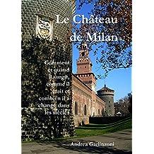Le Château de Milan: Comment et quand il surgit,  comme il était et combien il a changé pendant les siècles (French Edition)