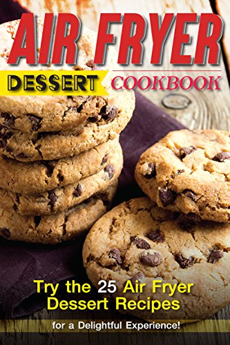 Air Fryer Dessert Cookbook: Try the 25 Air Fryer Dessert Recipes for a Delightful Experience!