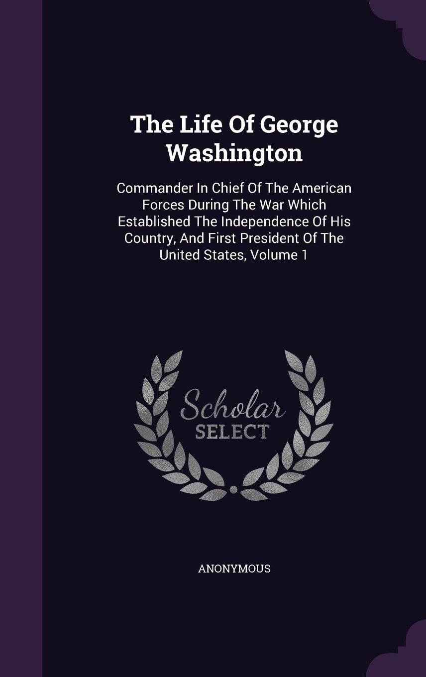Download The Life Of George Washington: Commander In Chief Of The American Forces During The War Which Established The Independence Of His Country, And First President Of The United States, Volume 1 pdf