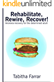 Rehabilitate, Rewire, Recover!: Anorexia recovery for the determined adult