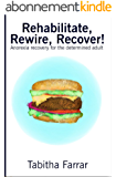 Rehabilitate, Rewire, Recover!: Anorexia recovery for the determined adult (English Edition)