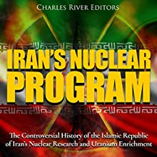 Iran's Nuclear Program: The Controversial History of the Islamic Republic of Iran's Nuclear Research and Uranium Enrichment Audiobook by Charles River Editors Narrated by Dan Gallagher