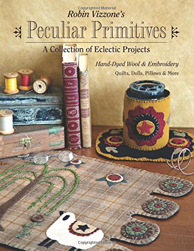 Robin Vizzone's Peculiar Primitives―A Collection of Eclectic Projects: Hand-Dyed Wool & Embroidery - Quilts, Dolls, Pillows & (Doll Sewing Craft Pattern)