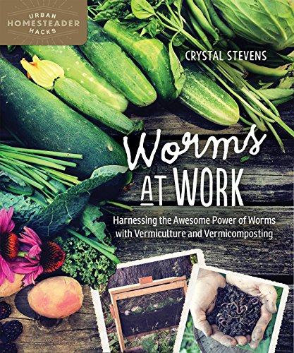 Worms at Work: Harnessing the Awesome Power of Worms with Vermiculture and Vermicomposting (Urban Homesteader Hacks Series) by [Stevens, Crystal]