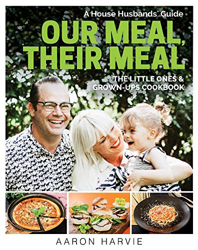 Our Meal, Their Meal: A House Husbands' Guide The Little Ones & Grown-Ups Cookbook by Aaron Harvie