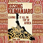 Kissing Kilimanjaro: Leaving It All on Top of Africa | Daniel Dorr
