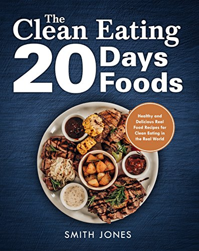 The Clean Eating 20 Days 20 Foods: Healthy and Delicious Real Food Recipes for Clean Eating in the Real World