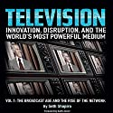 Television: Innovation, Disruption, and the World's Most Powerful Medium: Volume 1: The Broadcast Age and the Rise of the Network Audiobook by Seth Shapiro Narrated by Greg Littlefield, Seth Shapiro