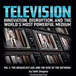 Television: Innovation, Disruption, and the World's Most Powerful Medium: Volume 1: The Broadcast Age and the Rise of the Network | Seth Shapiro