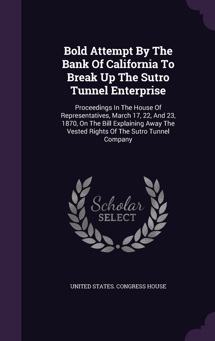 Read Online Bold Attempt by the Bank of California to Break Up the Sutro Tunnel Enterprise: Proceedings in the House of Representatives, March 17, 22, and 23, ... the Vested Rights of the Sutro Tunnel Company ebook