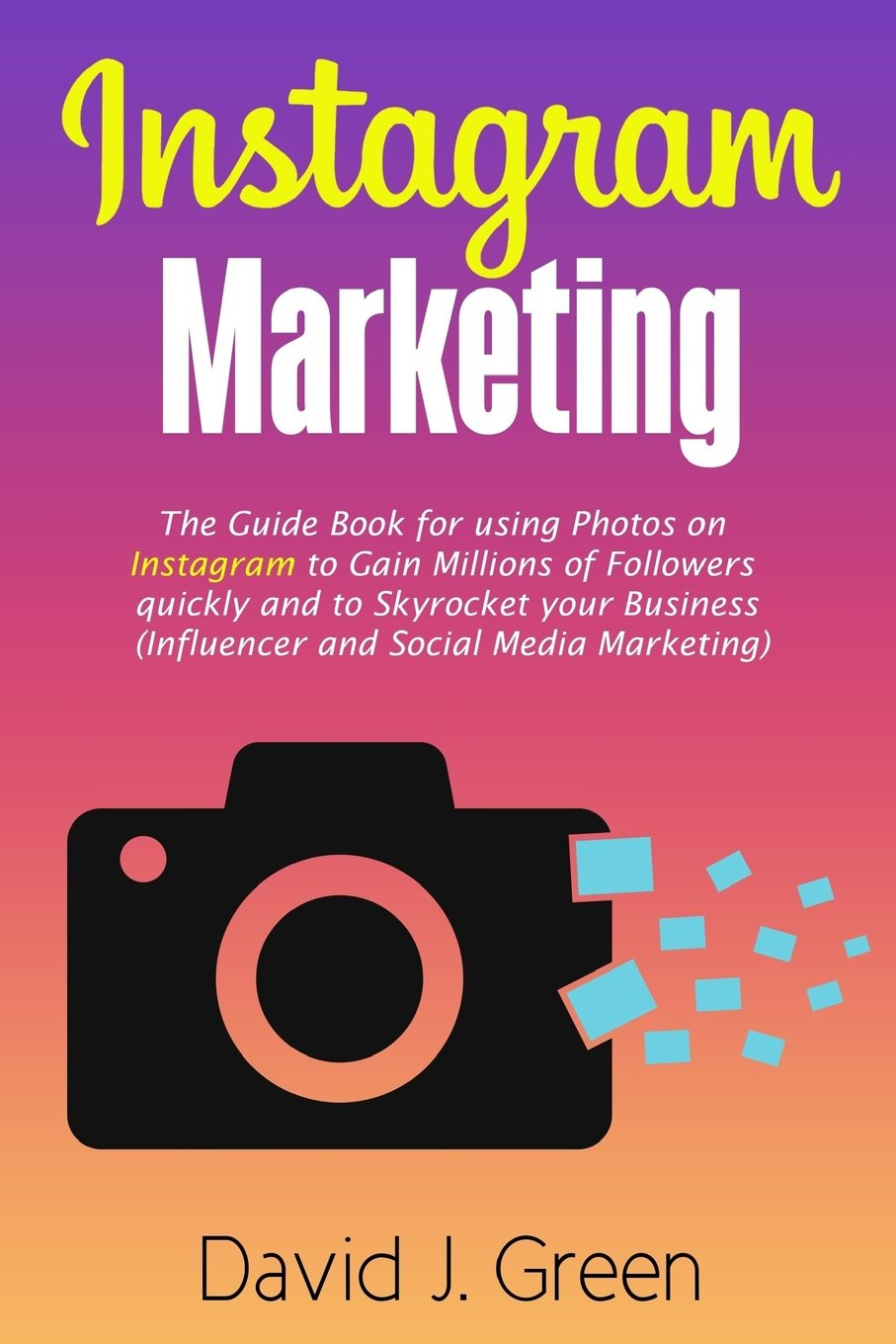 a828f70fa55 Instagram Marketing  The Guide Book for Using Photos on Instagram to Gain  Millions of Followers Quickly and to Skyrocket your Business (Influencer  and ...
