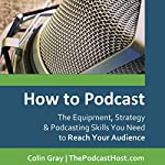How to Podcast: The Equipment, Strategy & Podcasting Skills You Need to Reach Your Audience | Colin Gray