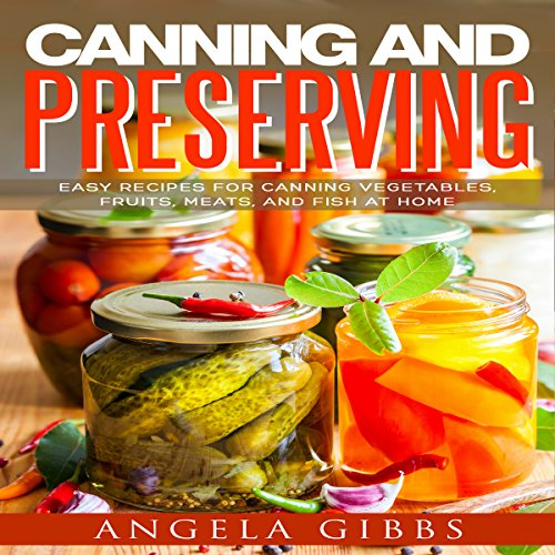 Canning and Preserving: Easy Recipes for Canning Vegetables, Fruits, Meats, and Fish at Home by Angela Gibbs