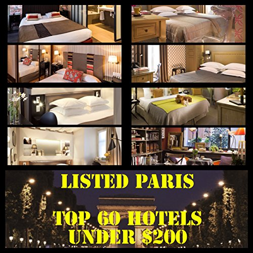 LISTED! THE PARIS GUIDE: TOP 60 HOTELS UNDER $200: A cheat sheet guide to the hotels you need to...