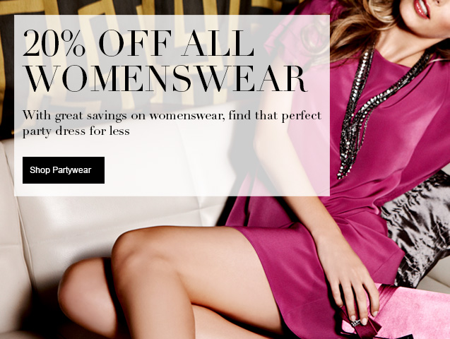 20% off all Womenswear With great savings on womenswear find that perfect party dress for less