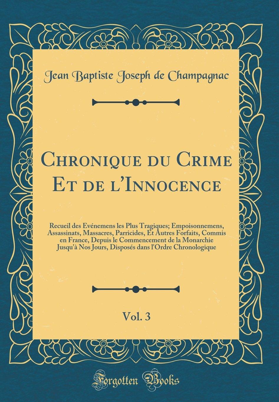 Download Chronique Du Crime Et de l'Innocence, Vol. 3: Recueil Des Événemens Les Plus Tragiques; Empoisonnemens, Assassinats, Massacres, Parricides, Et Autres ... Nos Jours, Disposés Dans L (French Edition) PDF