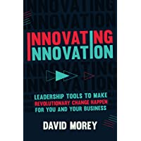 Innovating Innovation: Leadership Tools to Make Revolutionary Change Happen for You and Your Business (For Readers of…