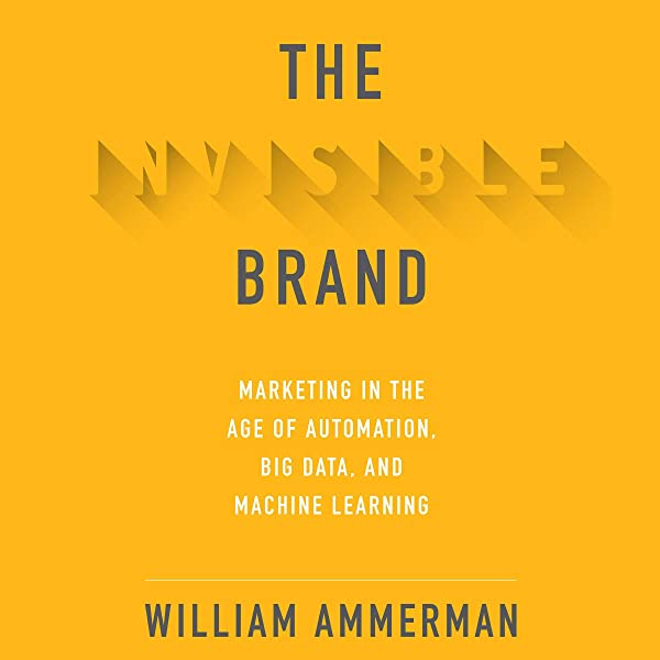 Amazon Com The Invisible Brand Marketing In The Age Of Automation Big Data And Machine Learning Audible Audio Edition William Ammerman Jason Culp Audible Studios Audible Audiobooks